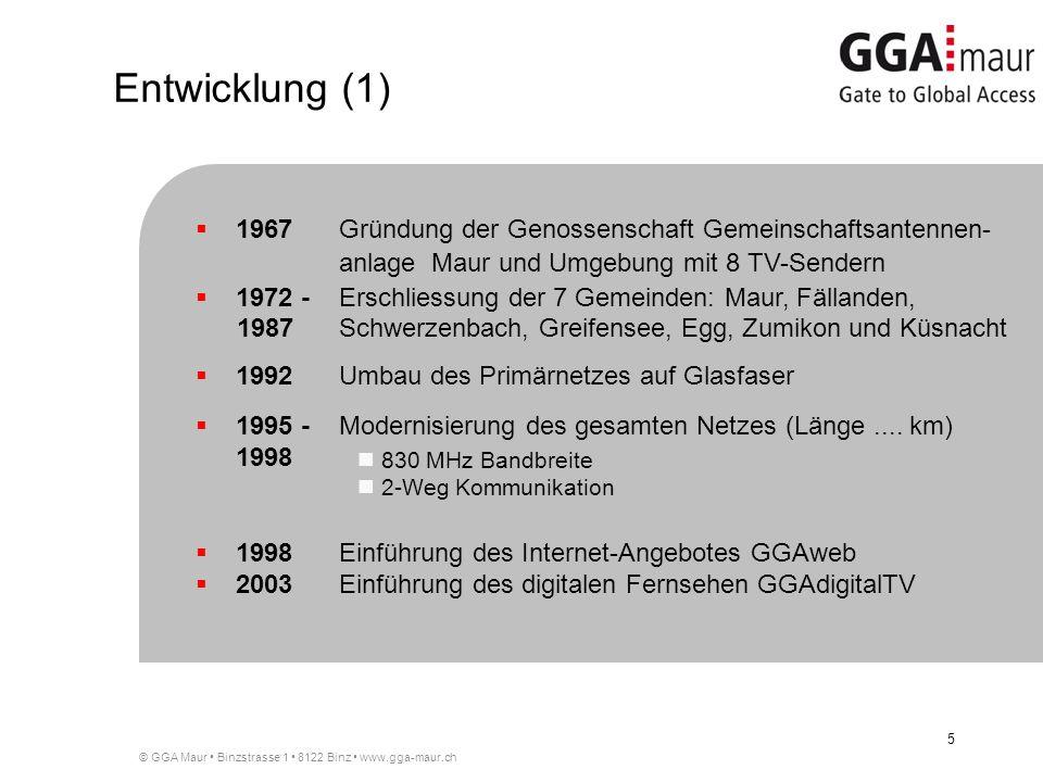 © GGA Maur Binzstrasse 1 8122 Binz www.gga-maur.ch 5 Entwicklung (1) 1967Gründung der Genossenschaft Gemeinschaftsantennen- anlage Maur und Umgebung mit 8 TV-Sendern 1972 -Erschliessung der 7 Gemeinden: Maur, Fällanden, 1987Schwerzenbach, Greifensee, Egg, Zumikon und Küsnacht 1992Umbau des Primärnetzes auf Glasfaser 1995 -Modernisierung des gesamten Netzes (Länge....