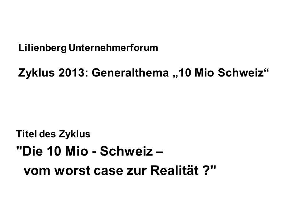 Lilienberg Unternehmerforum Zyklus 2013: Generalthema 10 Mio Schweiz Titel des Zyklus Die 10 Mio - Schweiz – vom worst case zur Realität