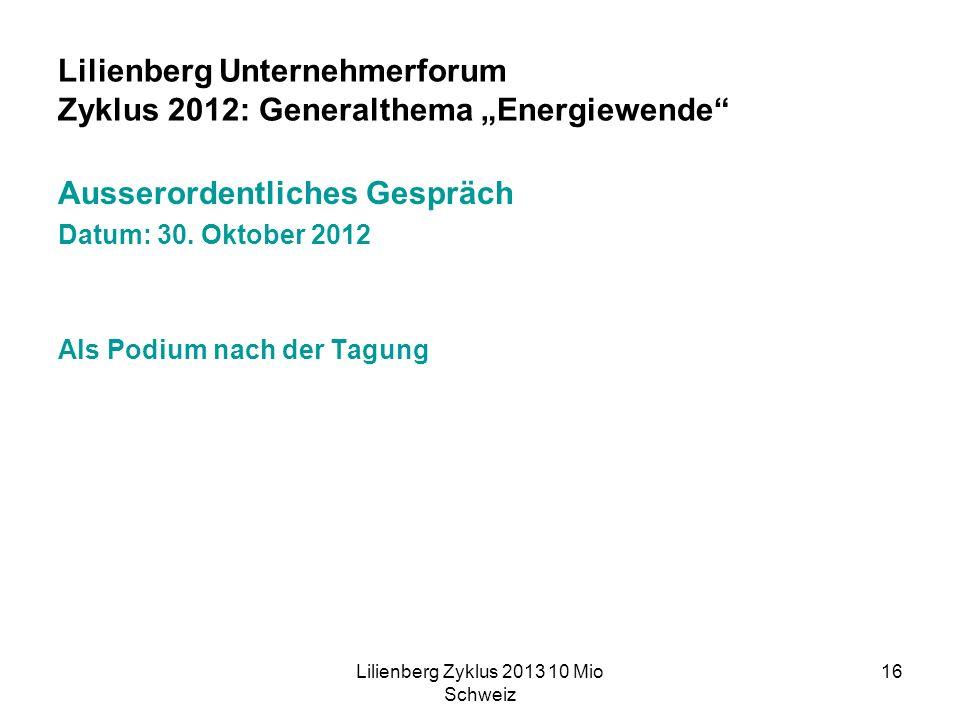 Lilienberg Zyklus 2013 10 Mio Schweiz 16 Lilienberg Unternehmerforum Zyklus 2012: Generalthema Energiewende Ausserordentliches Gespräch Datum: 30.