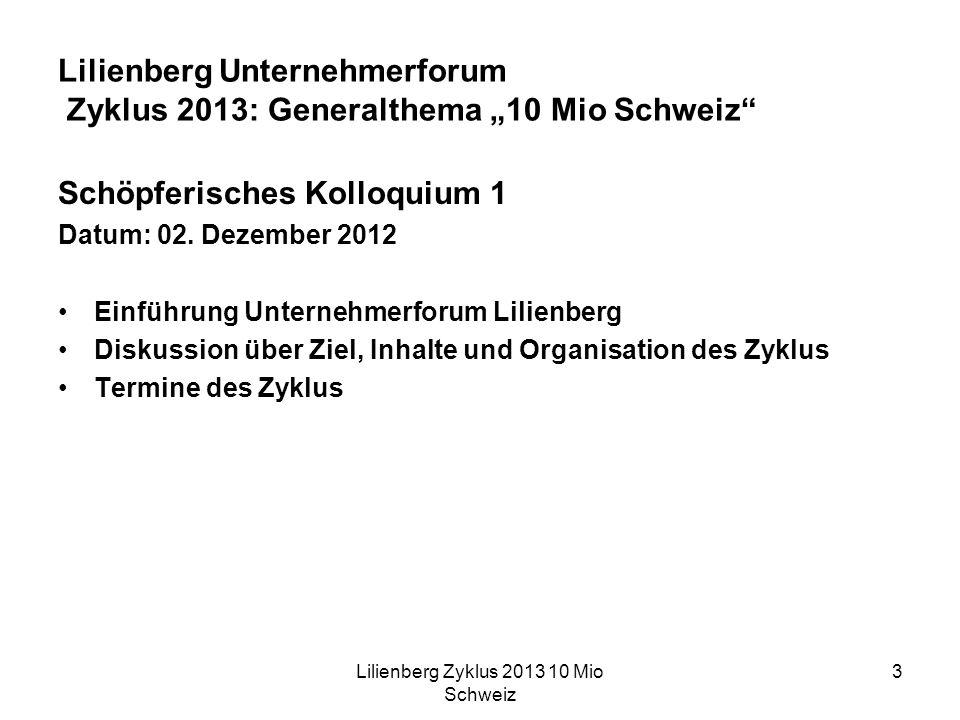 Lilienberg Zyklus 2013 10 Mio Schweiz 3 Lilienberg Unternehmerforum Zyklus 2013: Generalthema 10 Mio Schweiz Schöpferisches Kolloquium 1 Datum: 02.