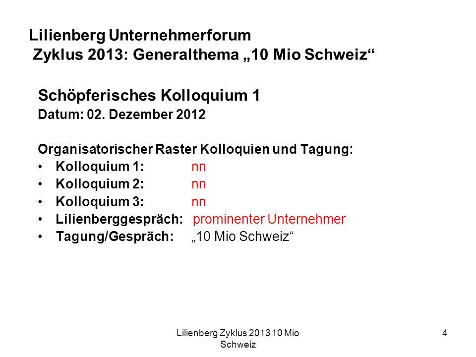 Lilienberg Zyklus 2013 10 Mio Schweiz 4 Lilienberg Unternehmerforum Zyklus 2013: Generalthema 10 Mio Schweiz Schöpferisches Kolloquium 1 Datum: 02.