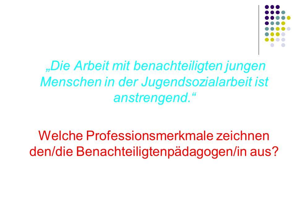 Anknüpfungen an der empirischen Forschung: Christe/ Enggruber: Sozialpädagogische Fachkräfte werden an den FHen nicht angemessen auf eine Tätigkeit in der Jugendsozialarbeit vorbereitet Harald Görlich: Selbstverständnis der BVJ-Lehrer = relativ hohe Zufriedenheit mit der Tätigkeit im BVJ Weiterbildungen im LiDo-Modellversuch: hohe Wertschätzung des wechselseitigen Austauschs + Notwendigkeit, am Praktikerwissen und -können anzuknüpfen Modellversuch Prokop: Betonung der unterschiedlichen Aufgabenwahrnehmungen bei den Professionellen in der Benachteiligtenförderung