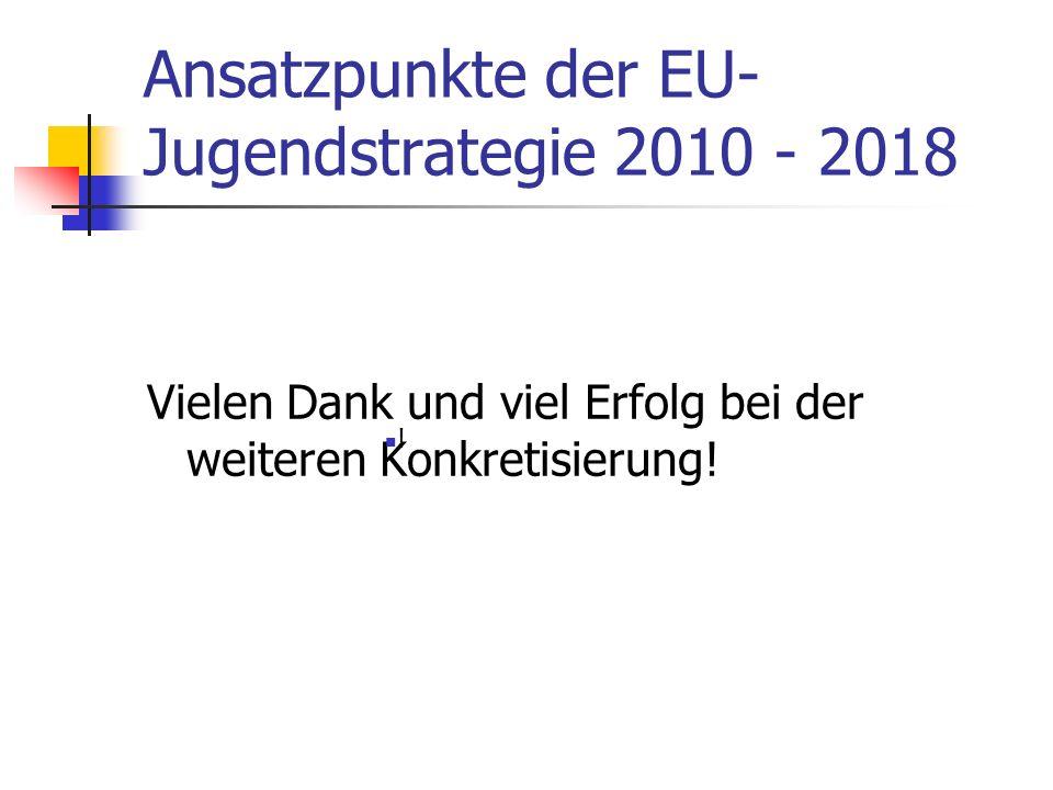 Ansatzpunkte der EU- Jugendstrategie 2010 - 2018 Vielen Dank und viel Erfolg bei der weiteren Konkretisierung! !