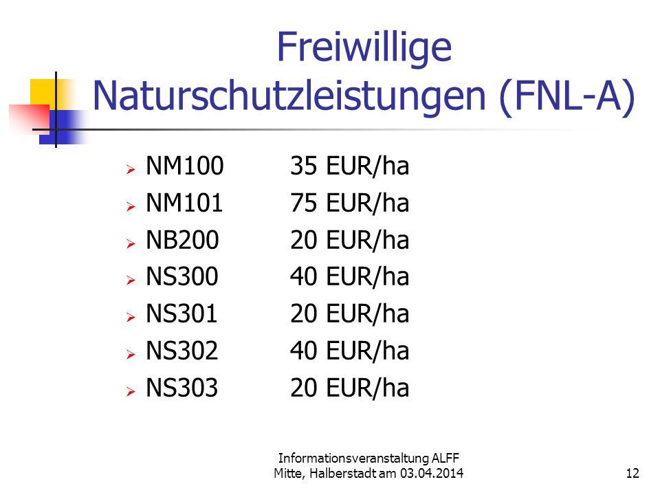 Informationsveranstaltung ALFF Mitte, Halberstadt am 03.04.2014 Freiwillige Naturschutzleistungen (FNL-A) NM10035 EUR/ha NM10175 EUR/ha NB20020 EUR/ha