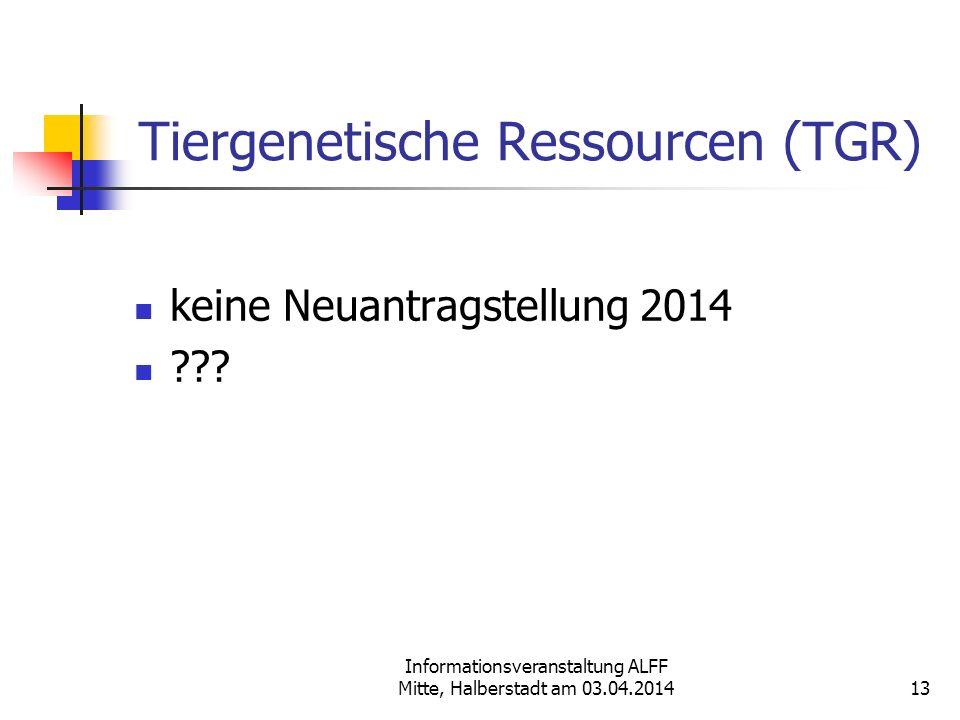 Informationsveranstaltung ALFF Mitte, Halberstadt am 03.04.2014 Tiergenetische Ressourcen (TGR) keine Neuantragstellung 2014 ??? 13