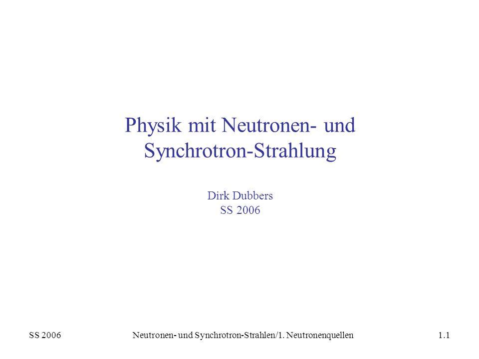 SS 2006Neutronen- und Synchrotron-Strahlen/1. Neutronenquellen1.1 Physik mit Neutronen- und Synchrotron-Strahlung Dirk Dubbers SS 2006