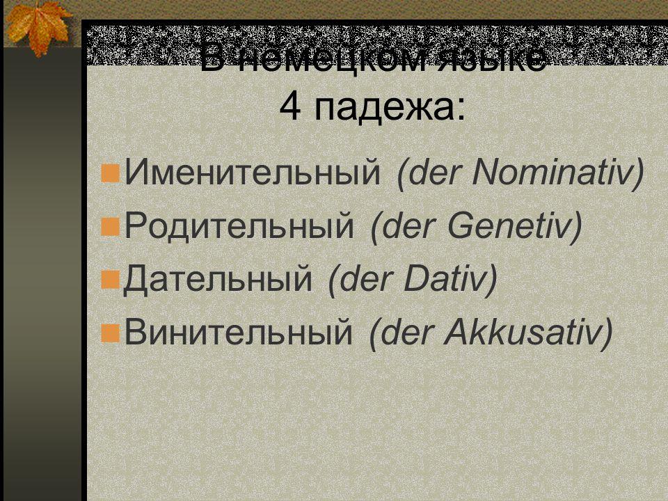 В немецком языке 4 падежа: Именительный (der Nominativ) Родительный (der Genetiv) Дательный (der Dativ) Винительный (der Akkusativ)