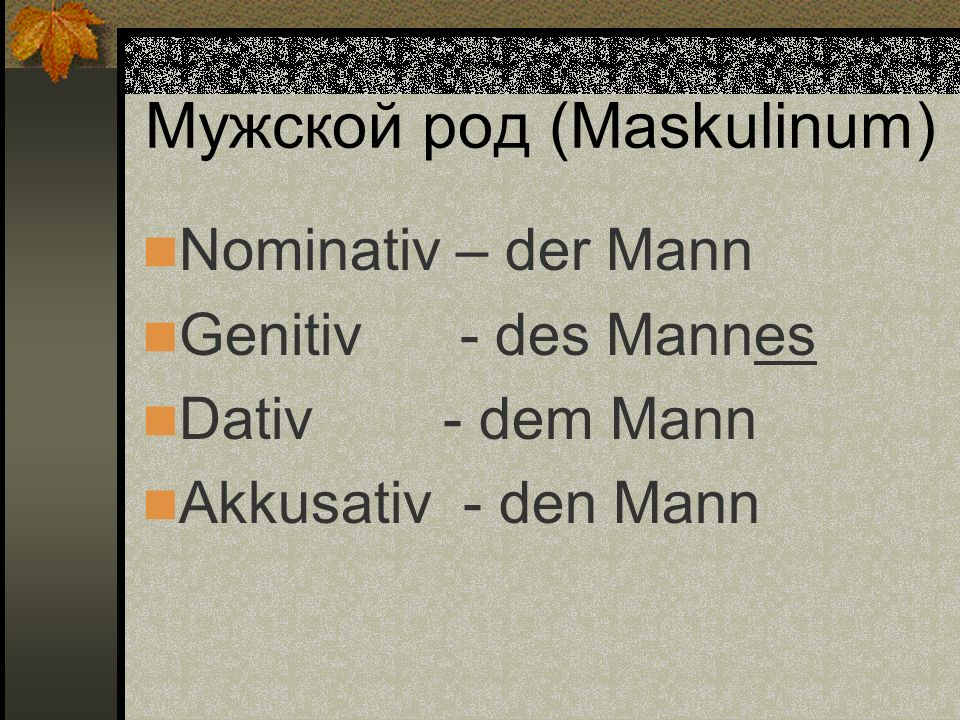Мужской род (Maskulinum) Nominativ – der Mann Genitiv - des Mannes Dativ - dem Mann Akkusativ - den Mann
