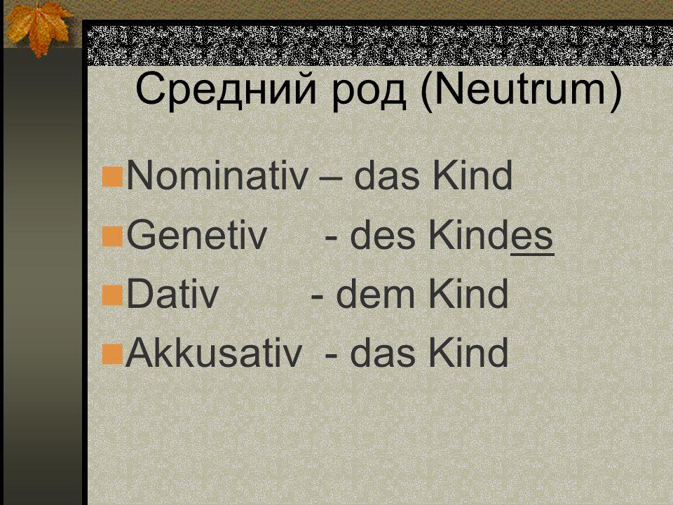 Средний род (Neutrum) Nominativ – das Kind Genetiv - des Kindes Dativ - dem Kind Akkusativ - das Kind
