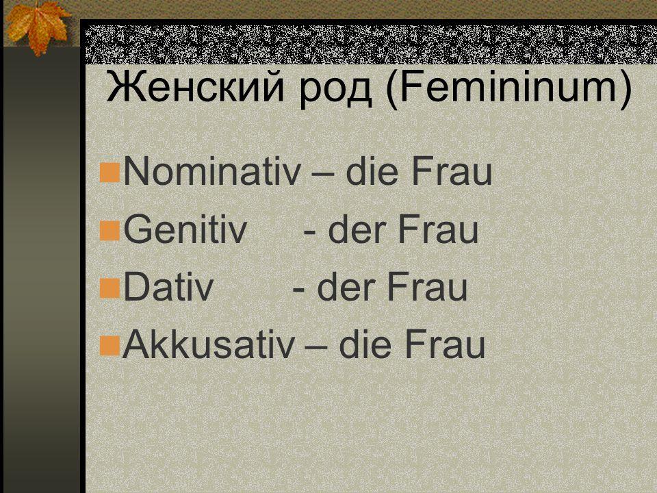 Женский род (Femininum) Nominativ – die Frau Genitiv - der Frau Dativ - der Frau Akkusativ – die Frau