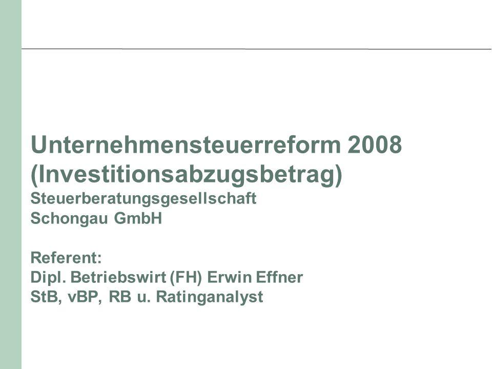 Unternehmensteuerreform 2008 (Investitionsabzugsbetrag) Steuerberatungsgesellschaft Schongau GmbH Referent: Dipl. Betriebswirt (FH) Erwin Effner StB,