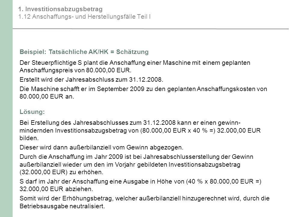 1. Investitionsabzugsbetrag 1.12 Anschaffungs- und Herstellungsfälle Teil I Beispiel:Tatsächliche AK/HK = Schätzung Der Steuerpflichtige S plant die A