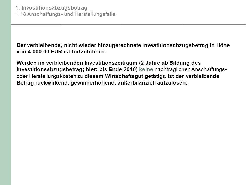 1. Investitionsabzugsbetrag 1.18 Anschaffungs- und Herstellungsfälle Der verbleibende, nicht wieder hinzugerechnete Investitionsabzugsbetrag in Höhe v