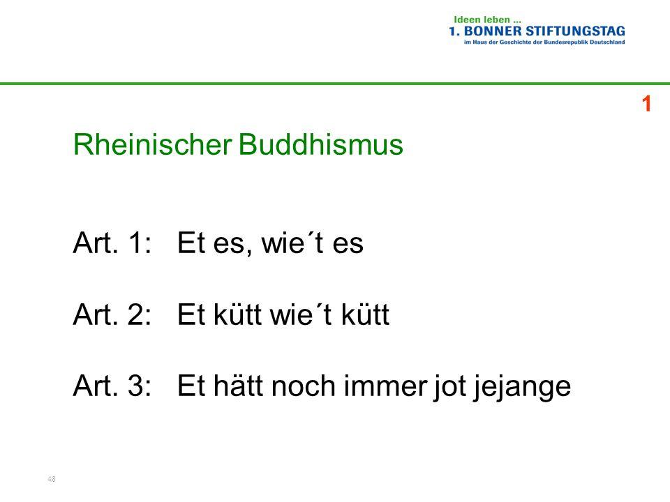 48 Rheinischer Buddhismus Art. 1: Et es, wie´t es Art. 2: Et kütt wie´t kütt Art. 3: Et hätt noch immer jot jejange 1