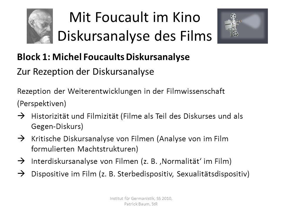 Block 1: Michel Foucaults Diskursanalyse Zur Rezeption der Diskursanalyse Rezeption der Weiterentwicklungen in der Filmwissenschaft (Perspektiven) Historizität und Filmizität (Filme als Teil des Diskurses und als Gegen-Diskurs) Kritische Diskursanalyse von Filmen (Analyse von im Film formulierten Machtstrukturen) Interdiskursanalyse von Filmen (z.