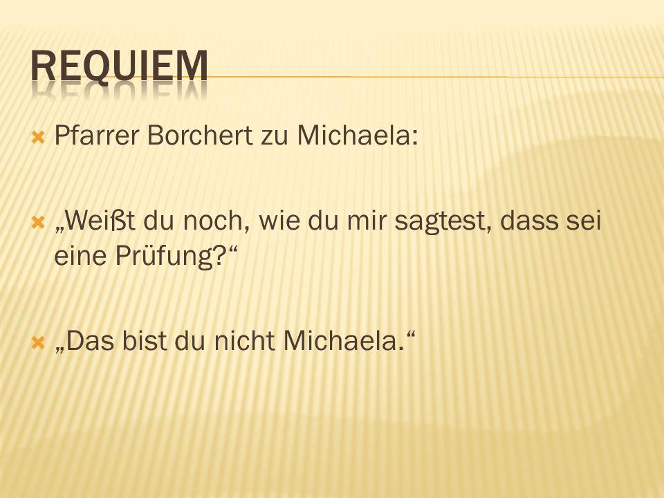 Pfarrer Borchert zu Michaela: Weißt du noch, wie du mir sagtest, dass sei eine Prüfung? Das bist du nicht Michaela.