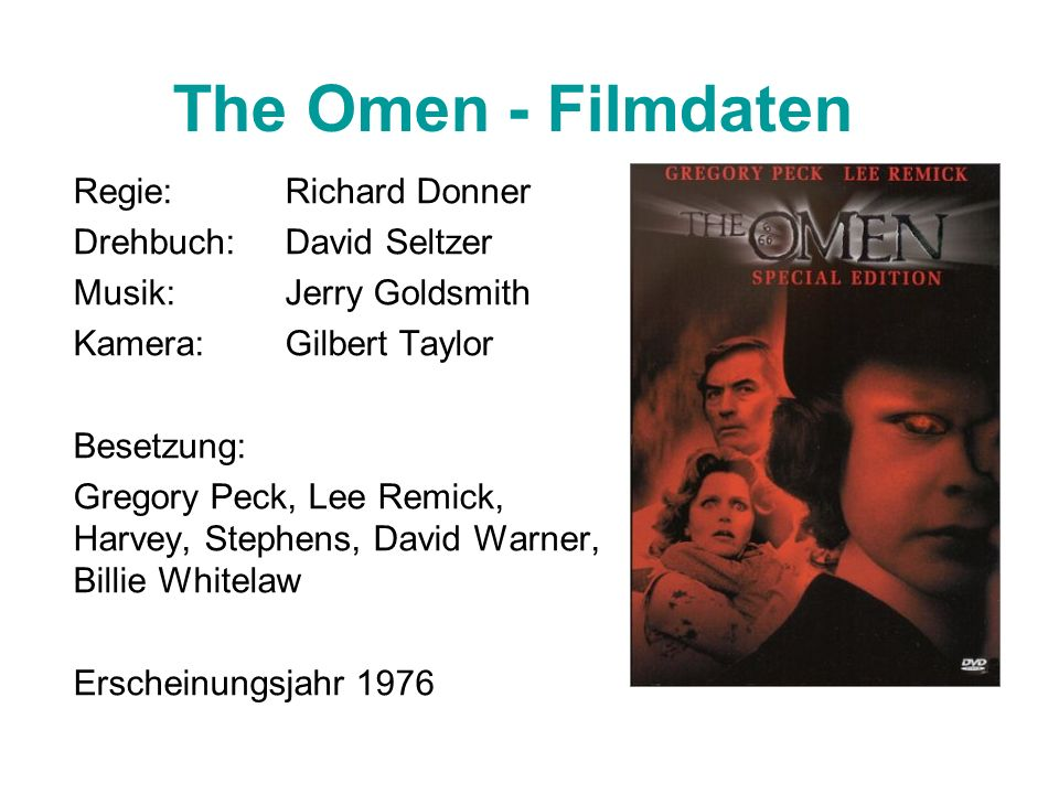The Omen - Filmdaten Regie:Richard Donner Drehbuch: David Seltzer Musik: Jerry Goldsmith Kamera:Gilbert Taylor Besetzung: Gregory Peck, Lee Remick, Harvey, Stephens, David Warner, Billie Whitelaw Erscheinungsjahr 1976