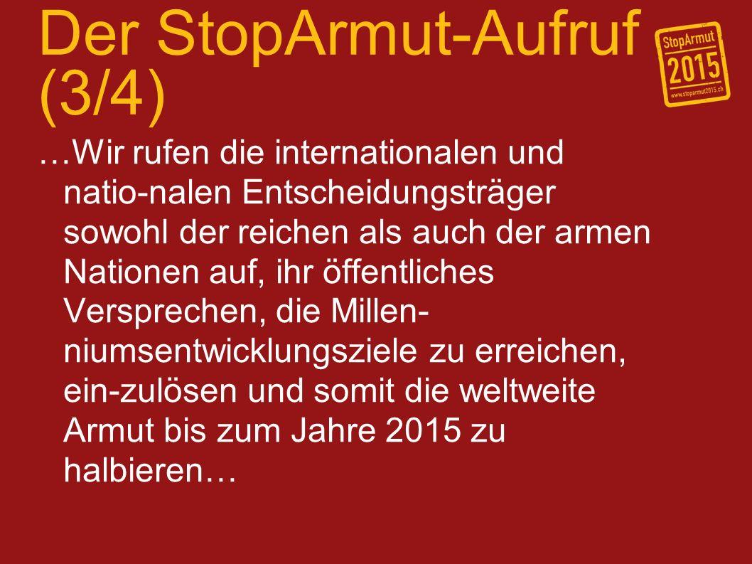 Der StopArmut-Aufruf (4/4) …Die Christen überall rufen wir auf, Hoff-nungsträger für die Armen und mit den Armen zu sein und mit anderen zusam-menzuarbeiten, um unsere nationalen und internationalen Führungspersonen dazu anzuhalten, eine gerechtere und barmher-zigere Welt herbeizuführen.