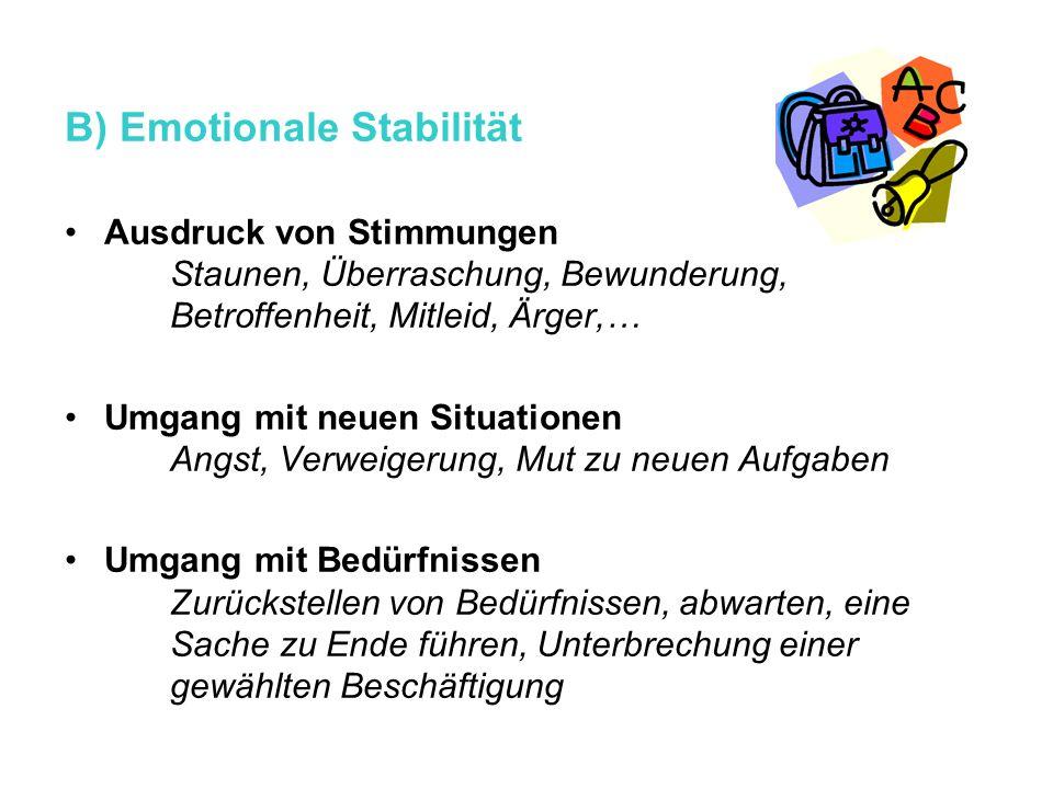 B) Emotionale Stabilität Ausdruck von Stimmungen Staunen, Überraschung, Bewunderung, Betroffenheit, Mitleid, Ärger,… Umgang mit neuen Situationen Angs