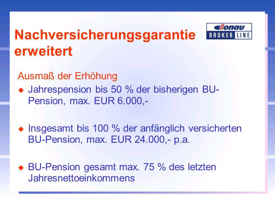 Nachversicherungsgarantie erweitert Ausmaß der Erhöhung u Jahrespension bis 50 % der bisherigen BU- Pension, max. EUR 6.000,- u Insgesamt bis 100 % de