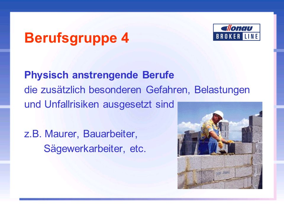 Berufsgruppe 4 Physisch anstrengende Berufe die zusätzlich besonderen Gefahren, Belastungen und Unfallrisiken ausgesetzt sind z.B. Maurer, Bauarbeiter
