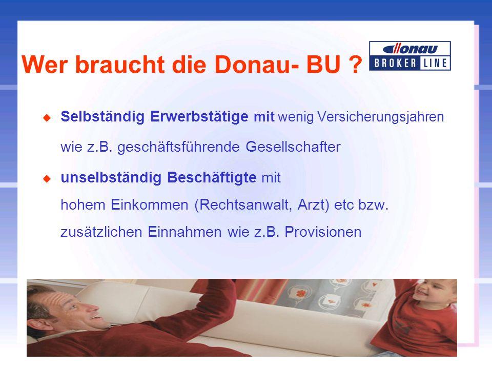 Wer braucht die Donau- BU ? u Selbständig Erwerbstätige mit wenig Versicherungsjahren wie z.B. geschäftsführende Gesellschafter u unselbständig Beschä
