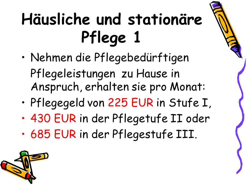 Häusliche und stationäre Pflege 1 Nehmen die Pflegebedürftigen Pflegeleistungen zu Hause in Anspruch, erhalten sie pro Monat: Pflegegeld von 225 EUR i