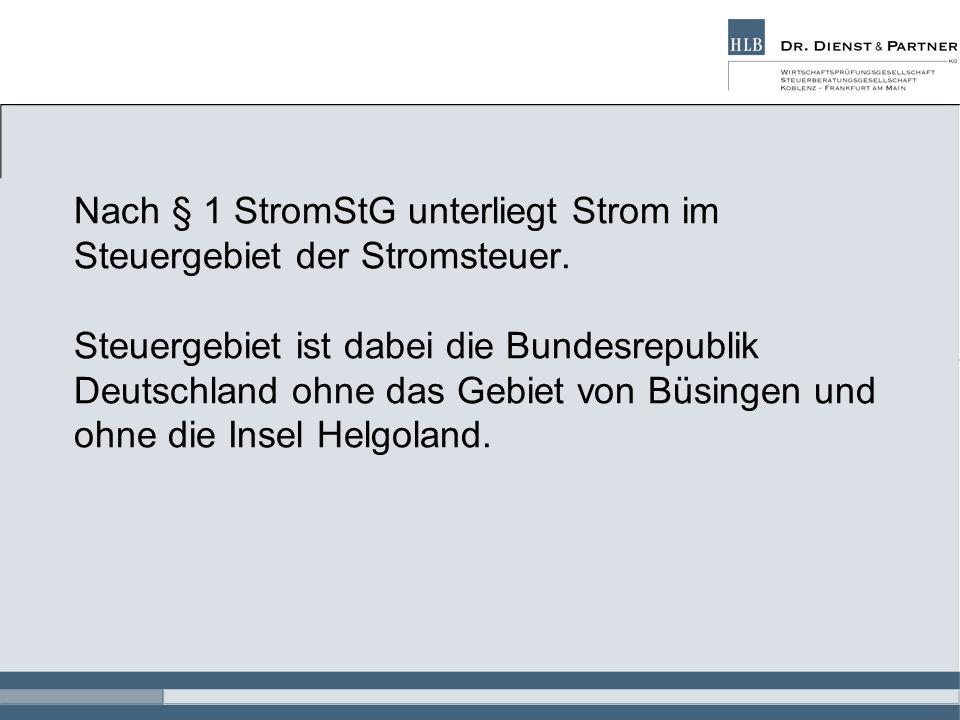 Nach § 1 StromStG unterliegt Strom im Steuergebiet der Stromsteuer. Steuergebiet ist dabei die Bundesrepublik Deutschland ohne das Gebiet von Büsingen