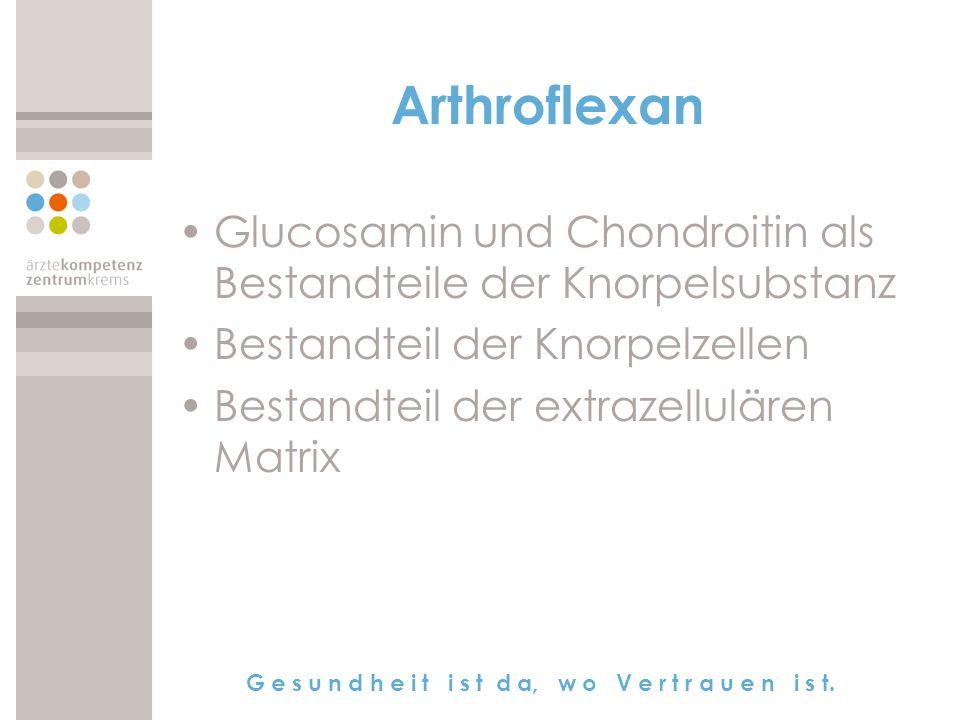 G e s u n d h e i t i s t d a, w o V e r t r a u e n i s t. Arthroflexan Glucosamin und Chondroitin als Bestandteile der Knorpelsubstanz Bestandteil d