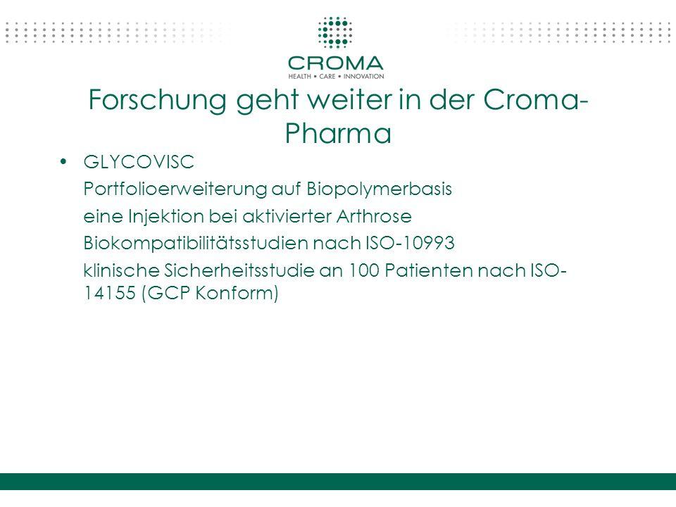 Forschung geht weiter in der Croma- Pharma GLYCOVISC Portfolioerweiterung auf Biopolymerbasis eine Injektion bei aktivierter Arthrose Biokompatibilitätsstudien nach ISO-10993 klinische Sicherheitsstudie an 100 Patienten nach ISO- 14155 (GCP Konform)