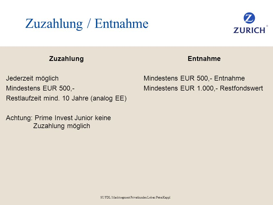 SU FDL/Marktsegment Privatkunden Leben/Petra Kappl Garantie Optionale Höchststandsgarantie Mitwachsendes Sicherheitsnetz als Ablaufmanagement 100 % Höchststandsgarantie* – einloggen, wann der Kunde will Klausel – fix in Vertrag verankert Anschreiben durch Zurich – Erinnerung Freie Wahl der Kundin/des Kunden – Einloggen oder Nicht Jährliche Erinnerung Höchststandsgarantie – auf Befehl Das Aktivieren der Höchststandsgarantie kann den Anteil in der Wertsteigerungskomponente erheblich verringern.