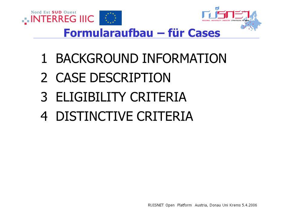 RUISNET Open Platform Austria, Donau Uni Krems 5.4.2006 Formularaufbau – für Cases 1 BACKGROUND INFORMATION 2 CASE DESCRIPTION 3 ELIGIBILITY CRITERIA