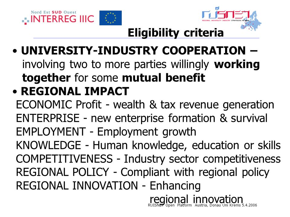 RUISNET Open Platform Austria, Donau Uni Krems 5.4.2006 Eligibility criteria UNIVERSITY-INDUSTRY COOPERATION – involving two to more parties willingly working together for some mutual benefit REGIONAL IMPACT ECONOMIC Profit - wealth & tax revenue generation ENTERPRISE - new enterprise formation & survival EMPLOYMENT - Employment growth KNOWLEDGE - Human knowledge, education or skills COMPETITIVENESS - Industry sector competitiveness REGIONAL POLICY - Compliant with regional policy REGIONAL INNOVATION - Enhancing regional innovation