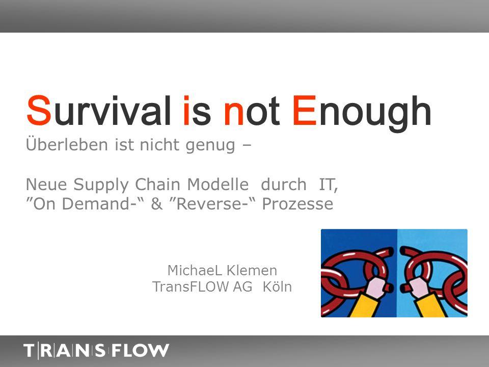MichaeL Klemen TransFLOW AG Köln Survival is not Enough Überleben ist nicht genug – Neue Supply Chain Modelle durch IT, On Demand- & Reverse- Prozesse