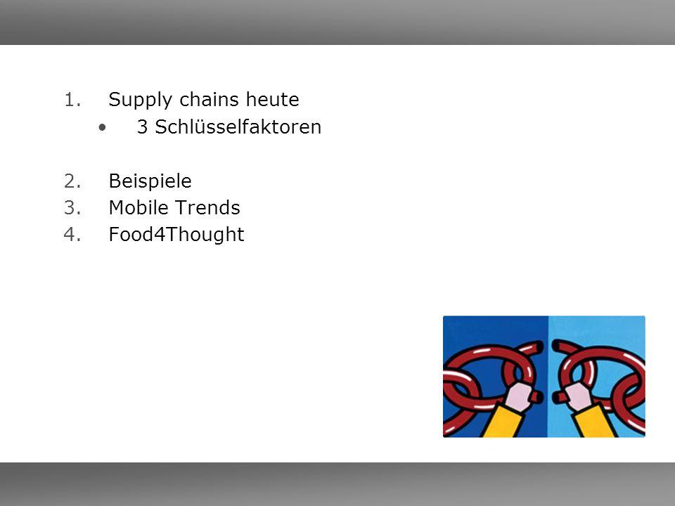 1.Supply chains heute 3 Schlüsselfaktoren 2.Beispiele 3.Mobile Trends 4.Food4Thought