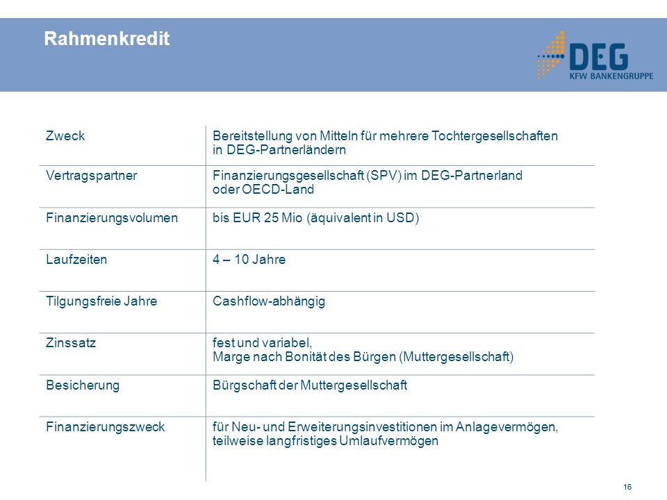 16 Rahmenkredit ZweckBereitstellung von Mitteln für mehrere Tochtergesellschaften in DEG-Partnerländern VertragspartnerFinanzierungsgesellschaft (SPV) im DEG-Partnerland oder OECD-Land Finanzierungsvolumenbis EUR 25 Mio (äquivalent in USD) Laufzeiten4 – 10 Jahre Tilgungsfreie JahreCashflow-abhängig Zinssatzfest und variabel, Marge nach Bonität des Bürgen (Muttergesellschaft) BesicherungBürgschaft der Muttergesellschaft Finanzierungszweckfür Neu- und Erweiterungsinvestitionen im Anlagevermögen, teilweise langfristiges Umlaufvermögen