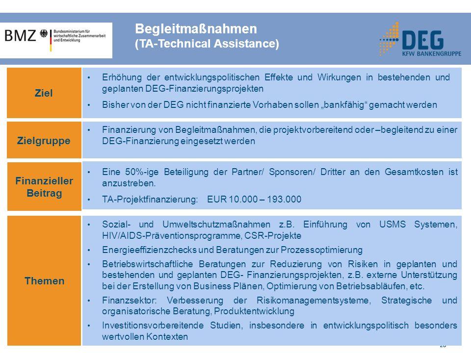 26 Begleitmaßnahmen (TA-Technical Assistance) Ziel Zielgruppe Finanzieller Beitrag Themen Erhöhung der entwicklungspolitischen Effekte und Wirkungen in bestehenden und geplanten DEG-Finanzierungsprojekten Bisher von der DEG nicht finanzierte Vorhaben sollen bankfähig gemacht werden Finanzierung von Begleitmaßnahmen, die projektvorbereitend oder –begleitend zu einer DEG-Finanzierung eingesetzt werden Sozial- und Umweltschutzmaßnahmen z.B.