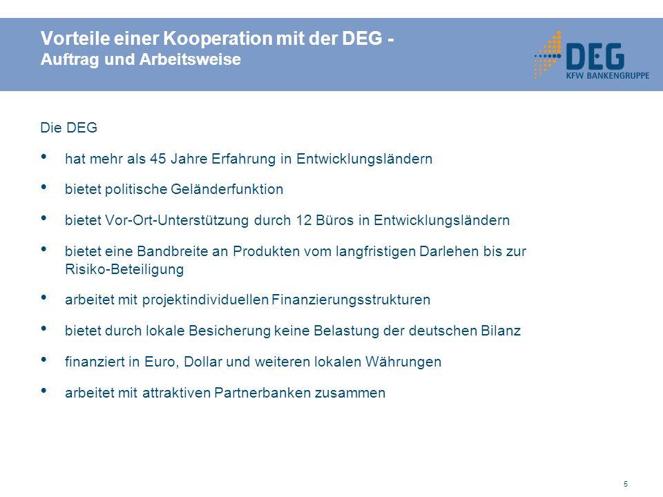 5 Vorteile einer Kooperation mit der DEG - Auftrag und Arbeitsweise Die DEG hat mehr als 45 Jahre Erfahrung in Entwicklungsländern bietet politische Geländerfunktion bietet Vor-Ort-Unterstützung durch 12 Büros in Entwicklungsländern bietet eine Bandbreite an Produkten vom langfristigen Darlehen bis zur Risiko-Beteiligung arbeitet mit projektindividuellen Finanzierungsstrukturen bietet durch lokale Besicherung keine Belastung der deutschen Bilanz finanziert in Euro, Dollar und weiteren lokalen Währungen arbeitet mit attraktiven Partnerbanken zusammen