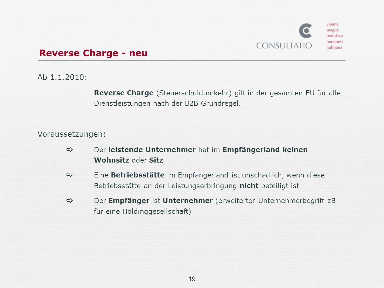 19 Reverse Charge - neu Ab 1.1.2010: Reverse Charge (Steuerschuldumkehr) gilt in der gesamten EU für alle Dienstleistungen nach der B2B Grundregel.