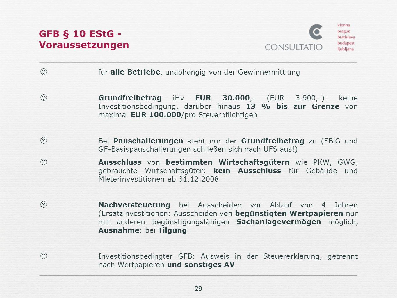 29 GFB § 10 EStG - Voraussetzungen für alle Betriebe, unabhängig von der Gewinnermittlung Grundfreibetrag iHv EUR 30.000,- (EUR 3.900,-): keine Investitionsbedingung, darüber hinaus 13 % bis zur Grenze von maximal EUR 100.000/pro Steuerpflichtigen Bei Pauschalierungen steht nur der Grundfreibetrag zu (FBiG und GF-Basispauschalierungen schließen sich nach UFS aus!) Ausschluss von bestimmten Wirtschaftsgütern wie PKW, GWG, gebrauchte Wirtschaftsgüter; kein Ausschluss für Gebäude und Mieterinvestitionen ab 31.12.2008 Nachversteuerung bei Ausscheiden vor Ablauf von 4 Jahren (Ersatzinvestitionen: Ausscheiden von begünstigten Wertpapieren nur mit anderen begünstigungsfähigen Sachanlagevermögen möglich, Ausnahme: bei Tilgung Investitionsbedingter GFB: Ausweis in der Steuererklärung, getrennt nach Wertpapieren und sonstiges AV