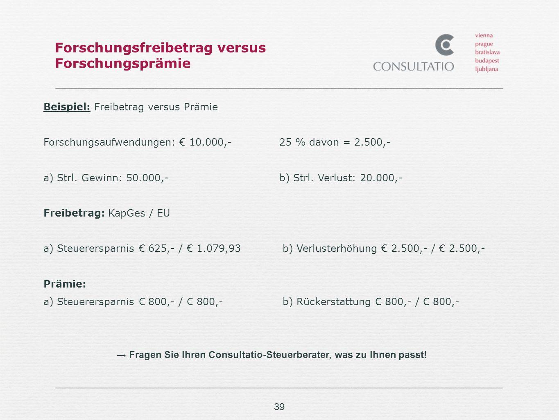 39 Forschungsfreibetrag versus Forschungsprämie Beispiel: Freibetrag versus Prämie Forschungsaufwendungen: 10.000,-25 % davon = 2.500,- a) Strl.