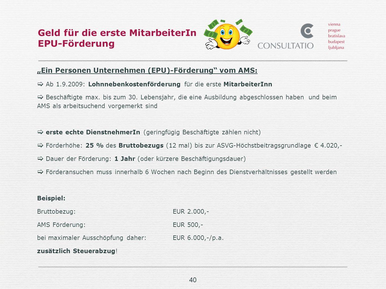 40 Geld für die erste MitarbeiterIn EPU-Förderung Ein Personen Unternehmen (EPU)-Förderung vom AMS: Ab 1.9.2009: Lohnnebenkostenförderung für die erste MitarbeiterInn Beschäftigte max.