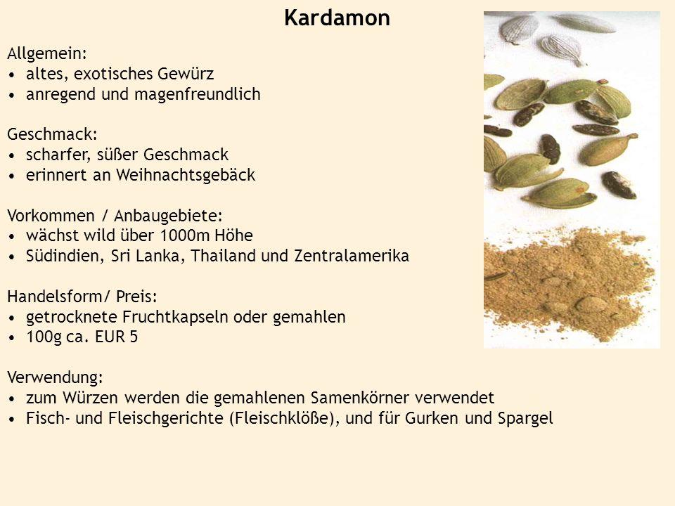 Kardamon Allgemein: altes, exotisches Gewürz anregend und magenfreundlich Geschmack: scharfer, süßer Geschmack erinnert an Weihnachtsgebäck Vorkommen