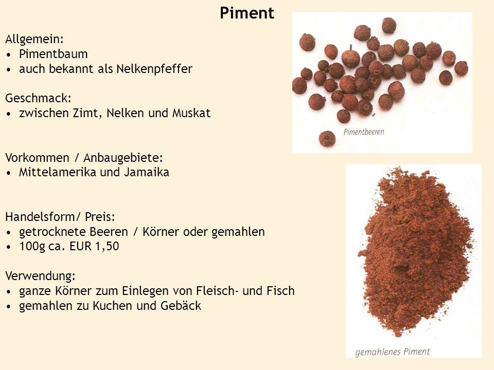 Piment Allgemein: Pimentbaum auch bekannt als Nelkenpfeffer Geschmack: zwischen Zimt, Nelken und Muskat Vorkommen / Anbaugebiete: Mittelamerika und Ja