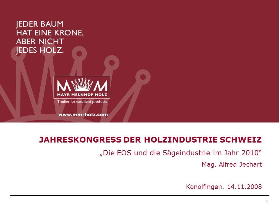1 JAHRESKONGRESS DER HOLZINDUSTRIE SCHWEIZ Die EOS und die Sägeindustrie im Jahr 2010 Mag. Alfred Jechart Konolfingen, 14.11.2008