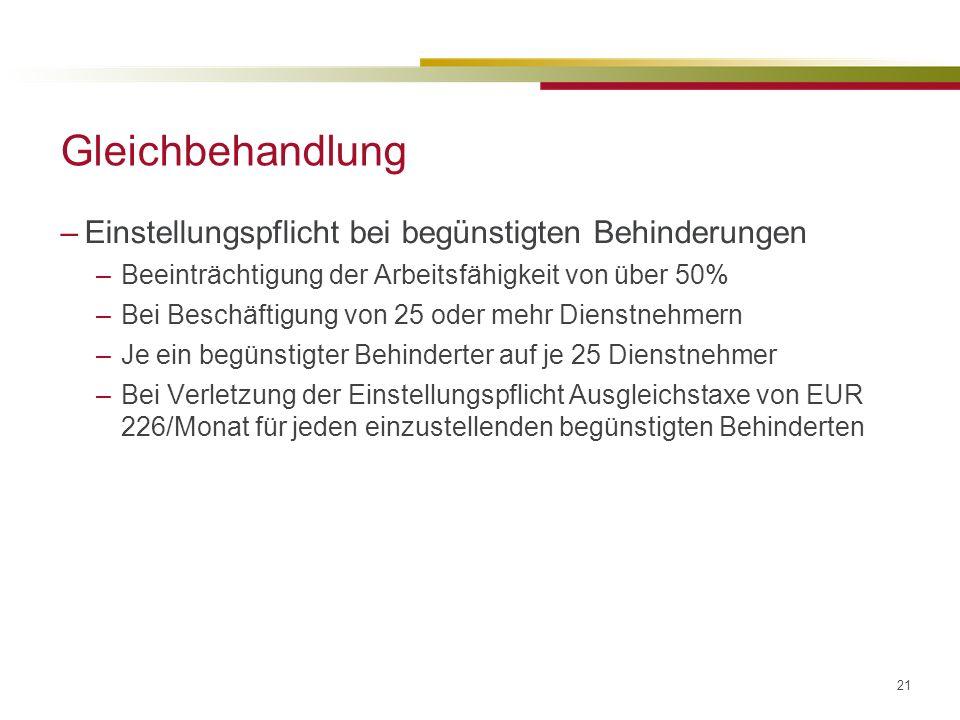 21 Gleichbehandlung –Einstellungspflicht bei begünstigten Behinderungen –Beeinträchtigung der Arbeitsfähigkeit von über 50% –Bei Beschäftigung von 25 oder mehr Dienstnehmern –Je ein begünstigter Behinderter auf je 25 Dienstnehmer –Bei Verletzung der Einstellungspflicht Ausgleichstaxe von EUR 226/Monat für jeden einzustellenden begünstigten Behinderten