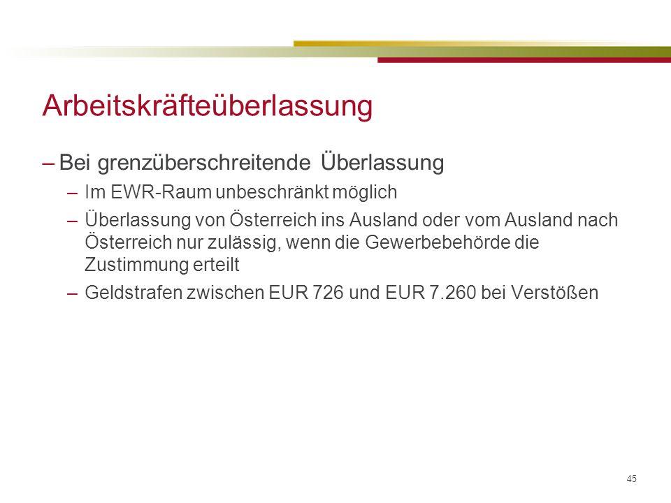 45 Arbeitskräfteüberlassung –Bei grenzüberschreitende Überlassung –Im EWR-Raum unbeschränkt möglich –Überlassung von Österreich ins Ausland oder vom Ausland nach Österreich nur zulässig, wenn die Gewerbebehörde die Zustimmung erteilt –Geldstrafen zwischen EUR 726 und EUR 7.260 bei Verstößen