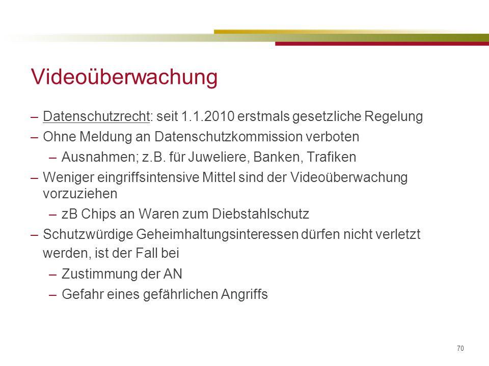 70 Videoüberwachung –Datenschutzrecht: seit 1.1.2010 erstmals gesetzliche Regelung –Ohne Meldung an Datenschutzkommission verboten –Ausnahmen; z.B.