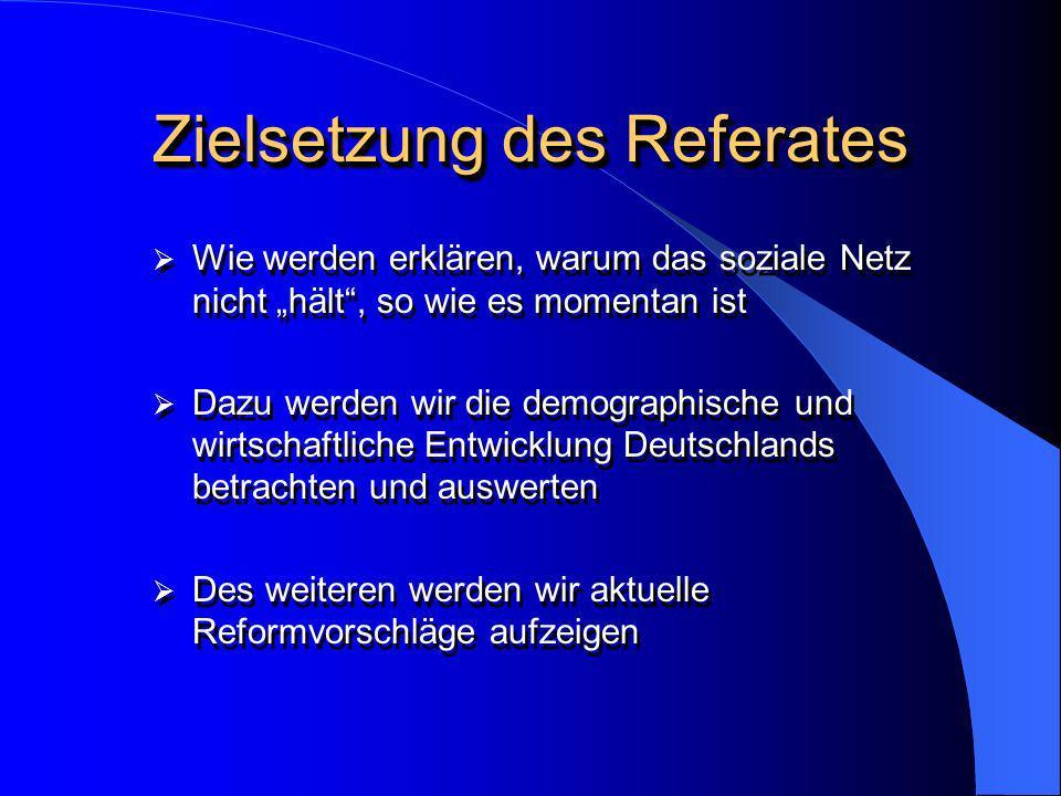 Zielsetzung des Referates Wie werden erklären, warum das soziale Netz nicht hält, so wie es momentan ist Dazu werden wir die demographische und wirtsc