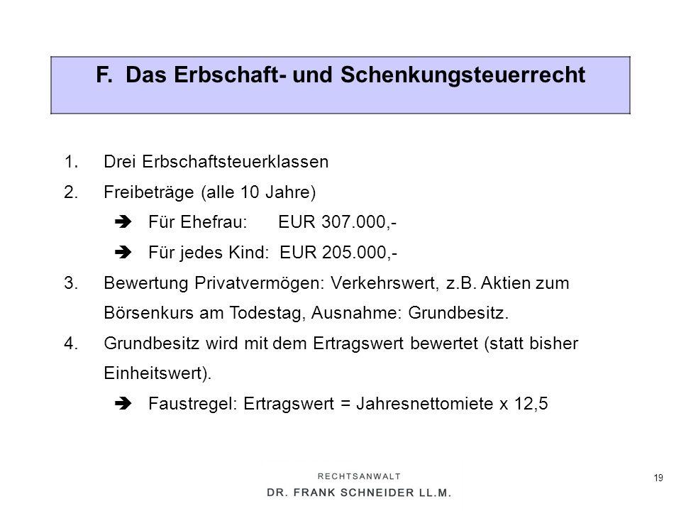 19 F. Das Erbschaft- und Schenkungsteuerrecht 1. Drei Erbschaftsteuerklassen 2. Freibeträge (alle 10 Jahre) Für Ehefrau: EUR 307.000,- Für jedes Kind: